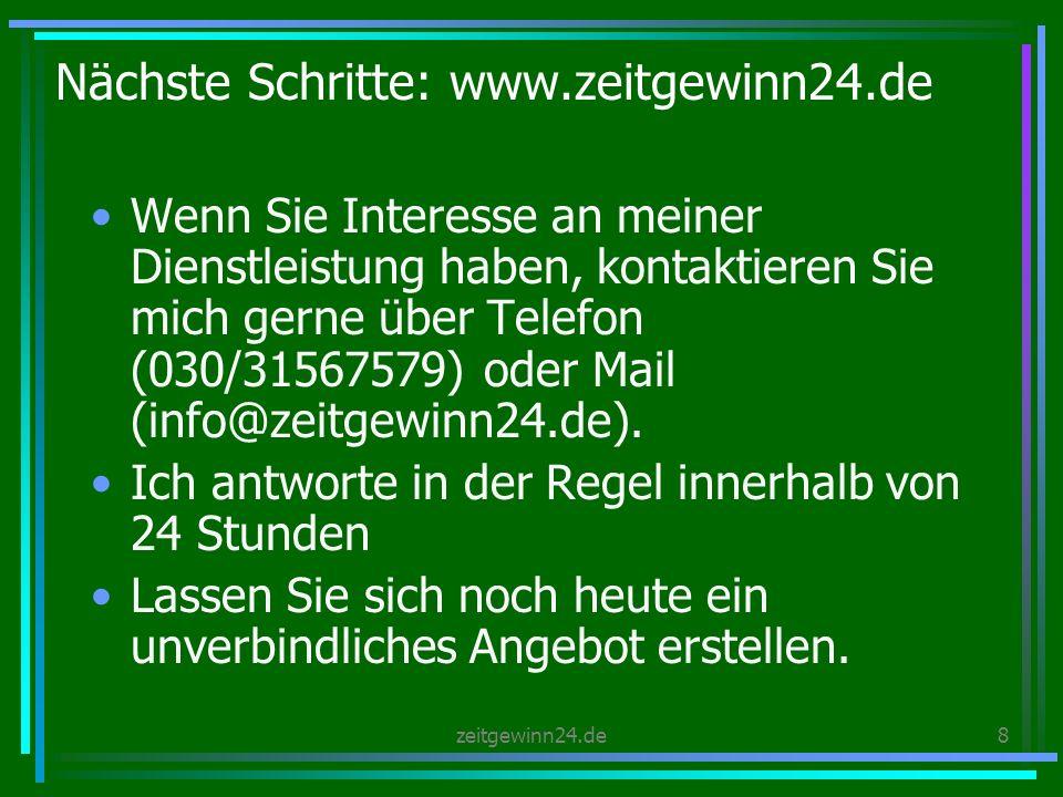 zeitgewinn24.de8 Nächste Schritte: www.zeitgewinn24.de Wenn Sie Interesse an meiner Dienstleistung haben, kontaktieren Sie mich gerne über Telefon (030/31567579) oder Mail (info@zeitgewinn24.de).