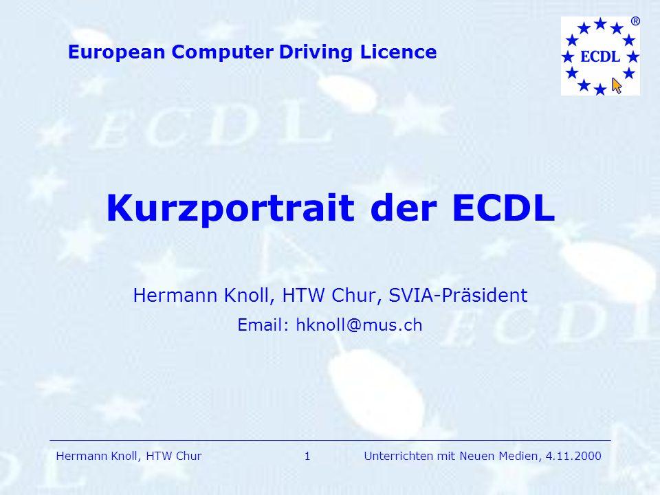 Hermann Knoll, HTW Chur European Computer Driving Licence 1Unterrichten mit Neuen Medien, 4.11.2000 Kurzportrait der ECDL Hermann Knoll, HTW Chur, SVIA-Präsident Email: hknoll@mus.ch