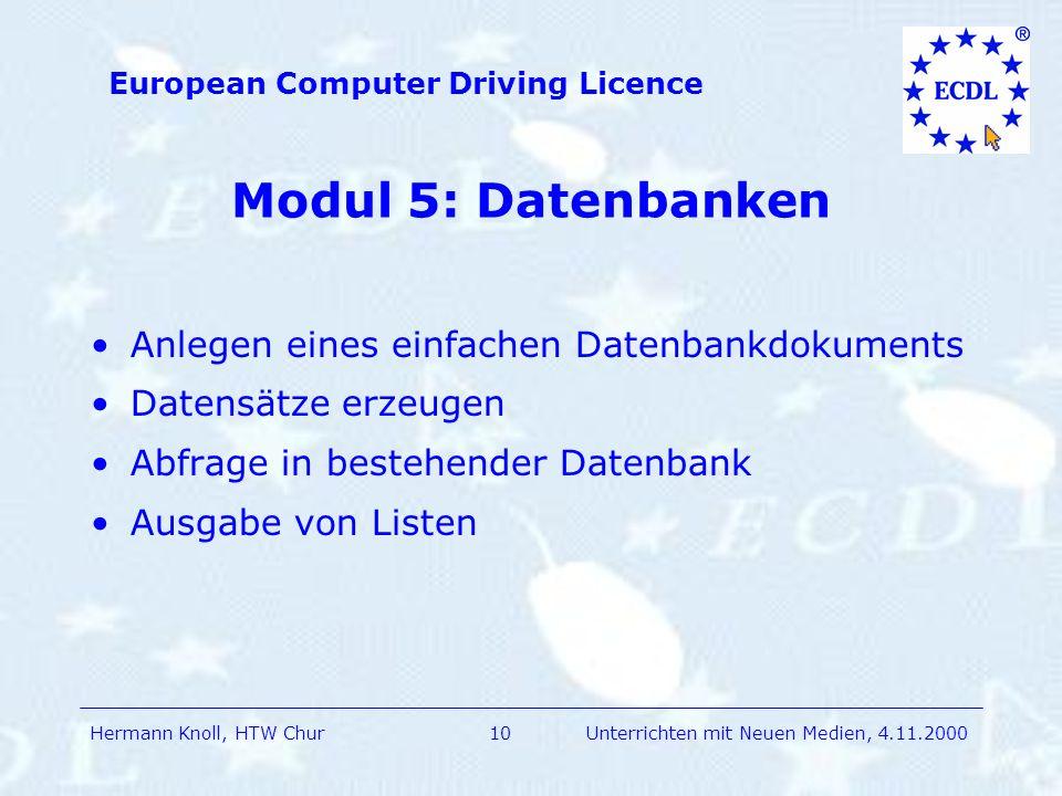 Hermann Knoll, HTW Chur European Computer Driving Licence 10Unterrichten mit Neuen Medien, 4.11.2000 Modul 5: Datenbanken Anlegen eines einfachen Datenbankdokuments Datensätze erzeugen Abfrage in bestehender Datenbank Ausgabe von Listen