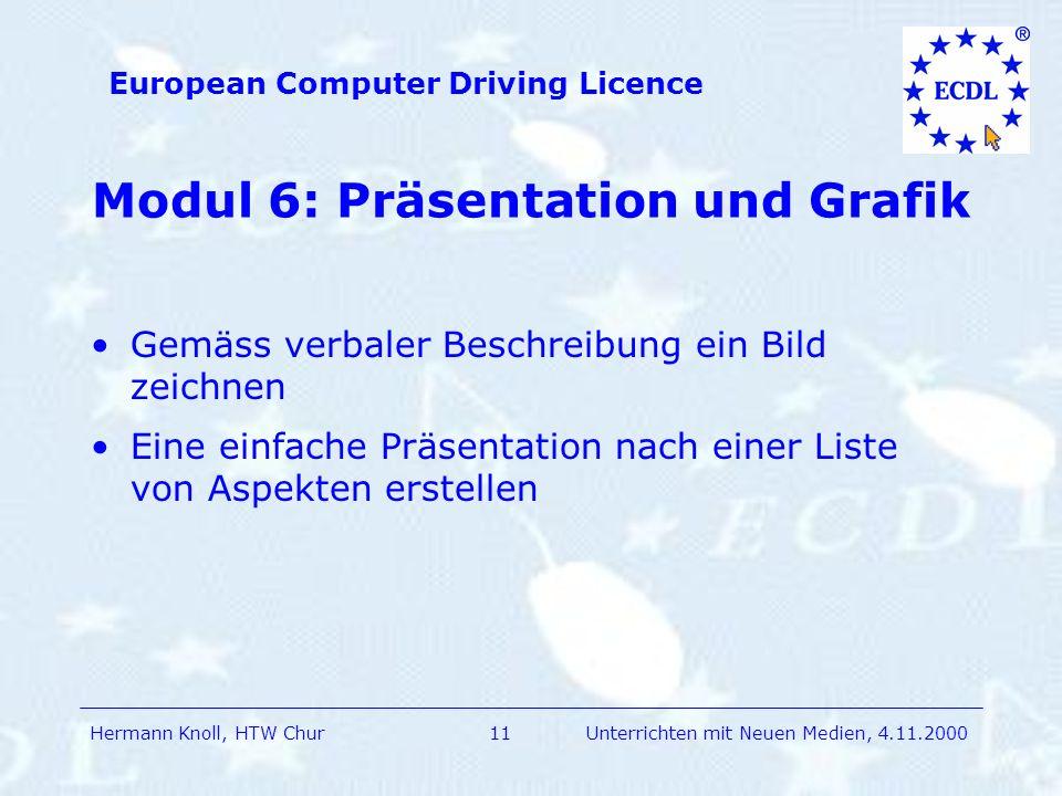 Hermann Knoll, HTW Chur European Computer Driving Licence 11Unterrichten mit Neuen Medien, 4.11.2000 Modul 6: Präsentation und Grafik Gemäss verbaler Beschreibung ein Bild zeichnen Eine einfache Präsentation nach einer Liste von Aspekten erstellen
