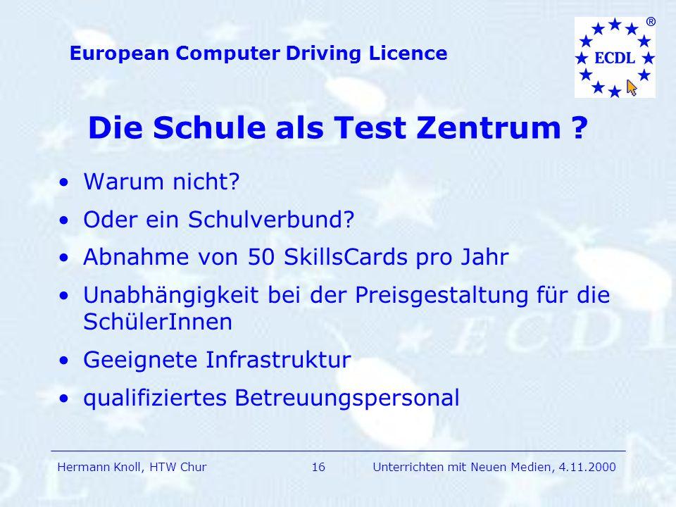 Hermann Knoll, HTW Chur European Computer Driving Licence 16Unterrichten mit Neuen Medien, 4.11.2000 Die Schule als Test Zentrum .