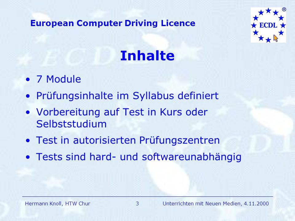 Hermann Knoll, HTW Chur European Computer Driving Licence 3Unterrichten mit Neuen Medien, 4.11.2000 Inhalte 7 Module Prüfungsinhalte im Syllabus definiert Vorbereitung auf Test in Kurs oder Selbststudium Test in autorisierten Prüfungszentren Tests sind hard- und softwareunabhängig