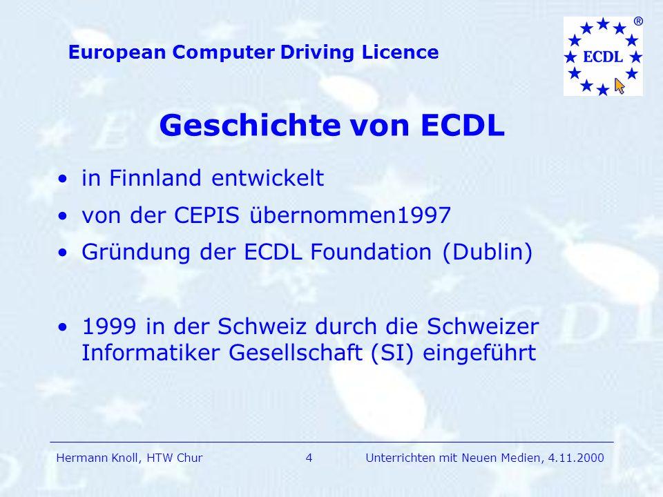 Hermann Knoll, HTW Chur European Computer Driving Licence 15Unterrichten mit Neuen Medien, 4.11.2000 Meine Einschätzungen ECDL wird Standard in der Arbeitswelt Daher: ECDL-Fertigkeiten am Ende der Sek II ECDL ist für alle Lehrpersonen wichtig