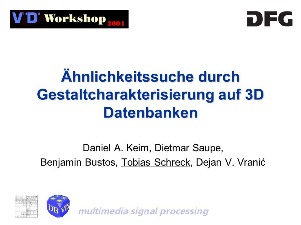 Ähnlichkeitssuche durch Gestaltcharakterisierung auf 3D Datenbanken Daniel A. Keim, Dietmar Saupe, Benjamin Bustos, Tobias Schreck, Dejan V. Vranić