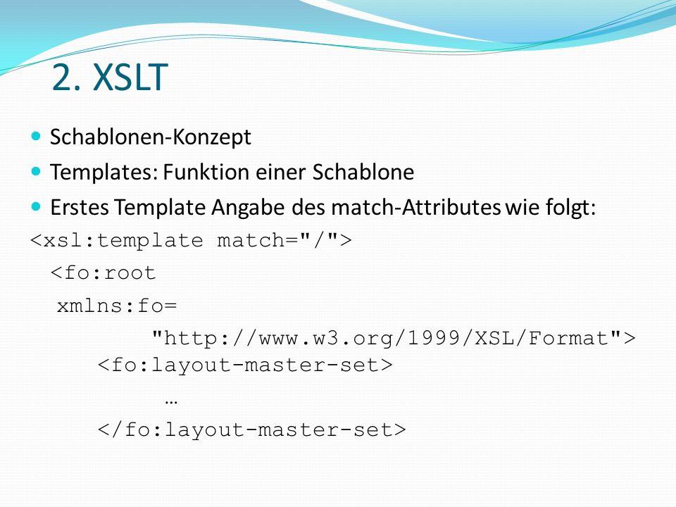 2. XSLT Schablonen-Konzept Templates: Funktion einer Schablone Erstes Template Angabe des match-Attributes wie folgt: <fo:root xmlns:fo=
