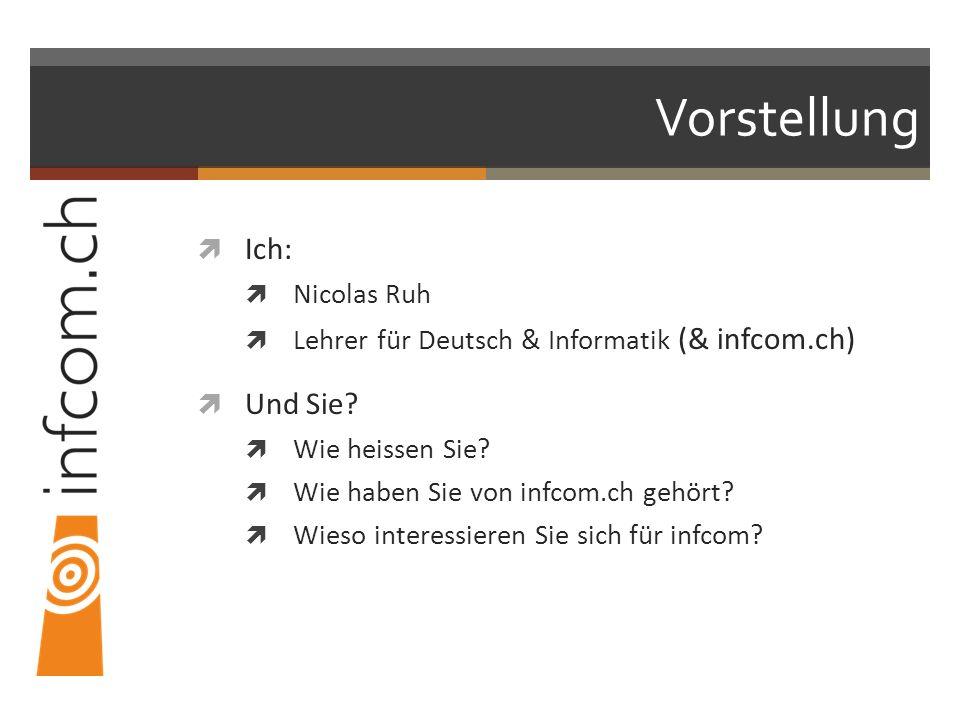 Vorstellung Ich: Nicolas Ruh Lehrer für Deutsch & Informatik (& infcom.ch) Und Sie? Wie heissen Sie? Wie haben Sie von infcom.ch gehört? Wieso interes