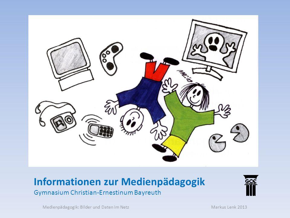 Medienpädagogik: Bilder und Daten im Netz Markus Lenk 2013 Informationen zur Medienpädagogik Gymnasium Christian-Ernestinum Bayreuth