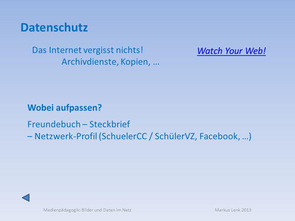 Medienpädagogik: Bilder und Daten im Netz Markus Lenk 2013 Das Internet vergisst nichts! Archivdienste, Kopien, … Datenschutz Watch Your Web! Wobei au