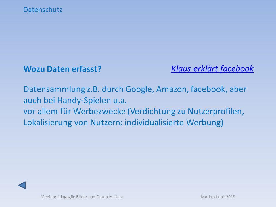 Medienpädagogik: Bilder und Daten im Netz Markus Lenk 2013 Datenschutz Wozu Daten erfasst? Datensammlung z.B. durch Google, Amazon, facebook, aber auc