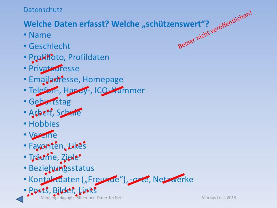 Medienpädagogik: Bilder und Daten im Netz Markus Lenk 2013 Welche Daten erfasst? Welche schützenswert? Name Geschlecht Profilfoto, Profildaten Privata