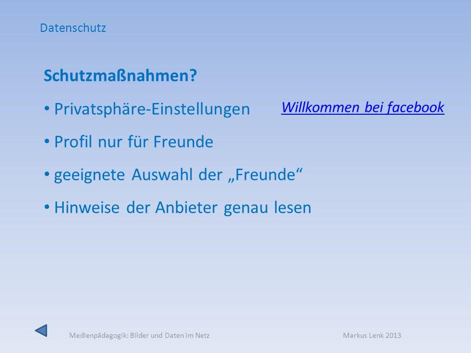 Medienpädagogik: Bilder und Daten im Netz Markus Lenk 2013 Schutzmaßnahmen? Privatsphäre-Einstellungen Profil nur für Freunde geeignete Auswahl der Fr