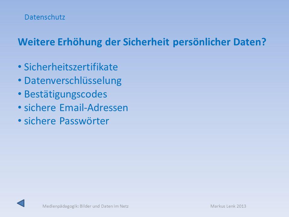 Medienpädagogik: Bilder und Daten im Netz Markus Lenk 2013 Weitere Erhöhung der Sicherheit persönlicher Daten? Sicherheitszertifikate Datenverschlüsse