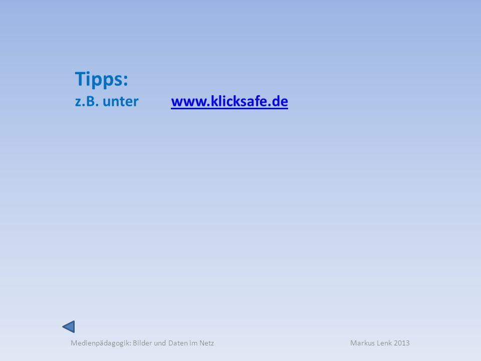 Medienpädagogik: Bilder und Daten im Netz Markus Lenk 2013 Tipps: z.B. unter www.klicksafe.dewww.klicksafe.de