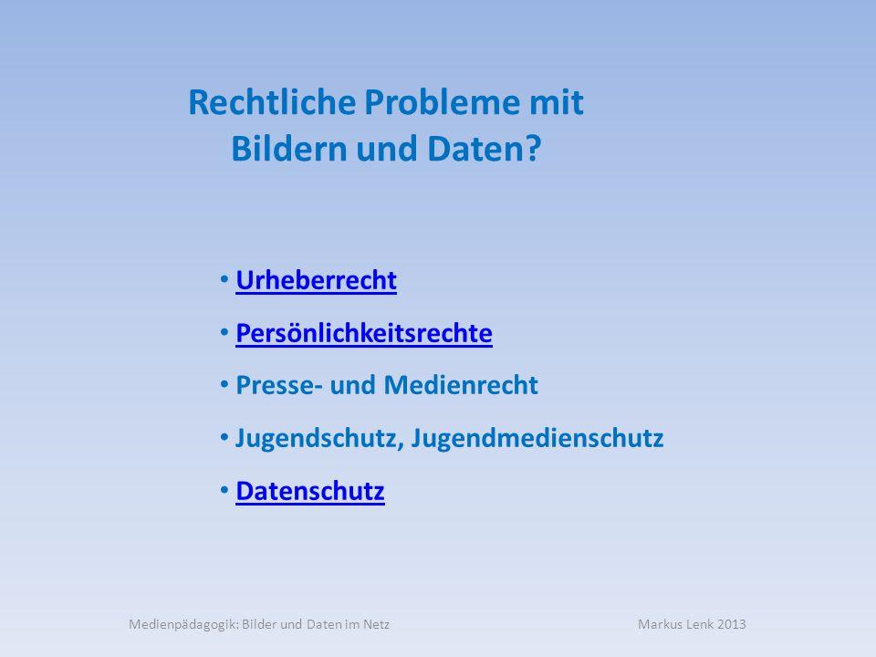 Medienpädagogik: Bilder und Daten im Netz Markus Lenk 2013 Rechtliche Probleme mit Bildern und Daten? Urheberrecht Persönlichkeitsrechte Presse- und M