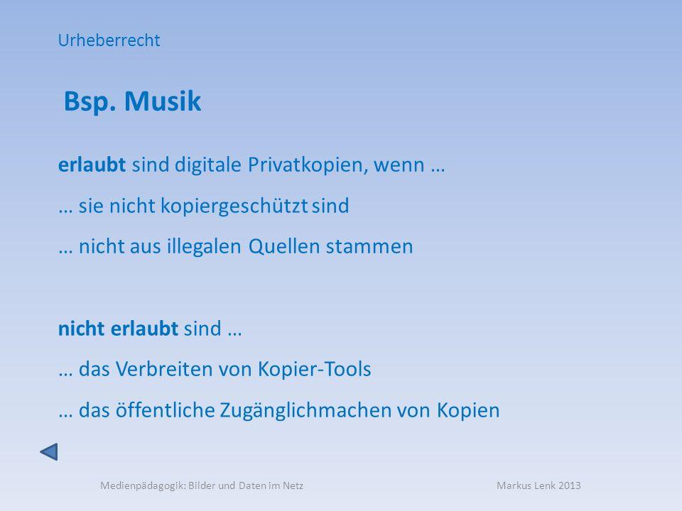 Medienpädagogik: Bilder und Daten im Netz Markus Lenk 2013 Bsp. Musik erlaubt sind digitale Privatkopien, wenn … … sie nicht kopiergeschützt sind … ni