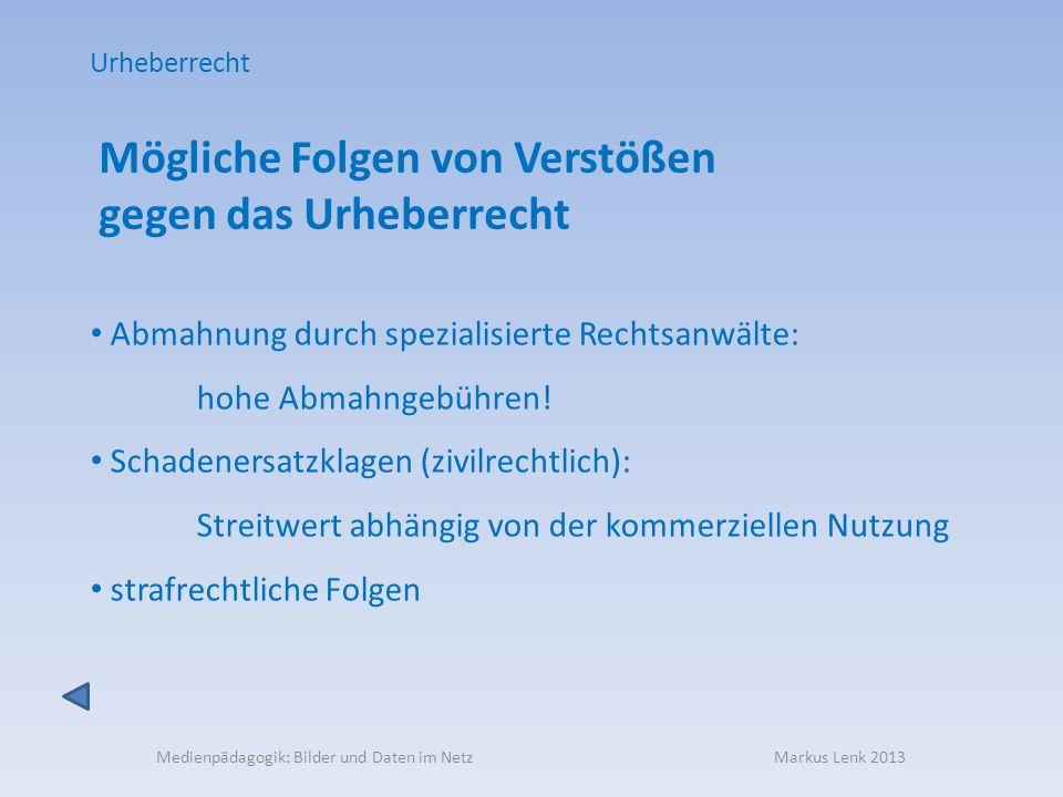 Medienpädagogik: Bilder und Daten im Netz Markus Lenk 2013 Mögliche Folgen von Verstößen gegen das Urheberrecht Abmahnung durch spezialisierte Rechtsa
