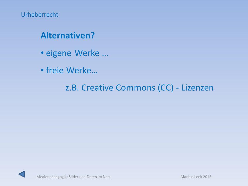 Medienpädagogik: Bilder und Daten im Netz Markus Lenk 2013 Alternativen? eigene Werke … freie Werke… z.B. Creative Commons (CC) - Lizenzen Urheberrech