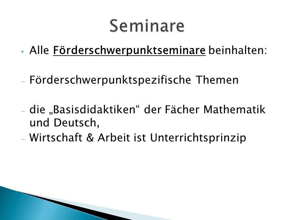 Alle Förderschwerpunktseminare beinhalten: - Förderschwerpunktspezifische Themen - die Basisdidaktiken der Fächer Mathematik und Deutsch, - Wirtschaft & Arbeit ist Unterrichtsprinzip