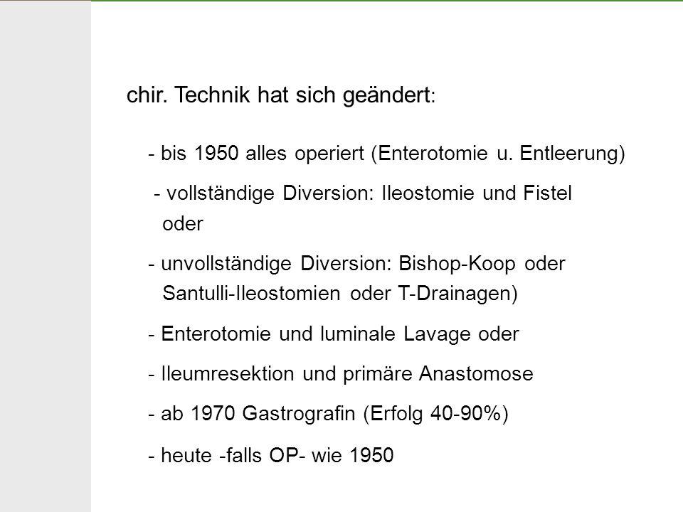 chir. Technik hat sich geändert : - bis 1950 alles operiert (Enterotomie u. Entleerung) - vollständige Diversion: Ileostomie und Fistel oder - unvolls