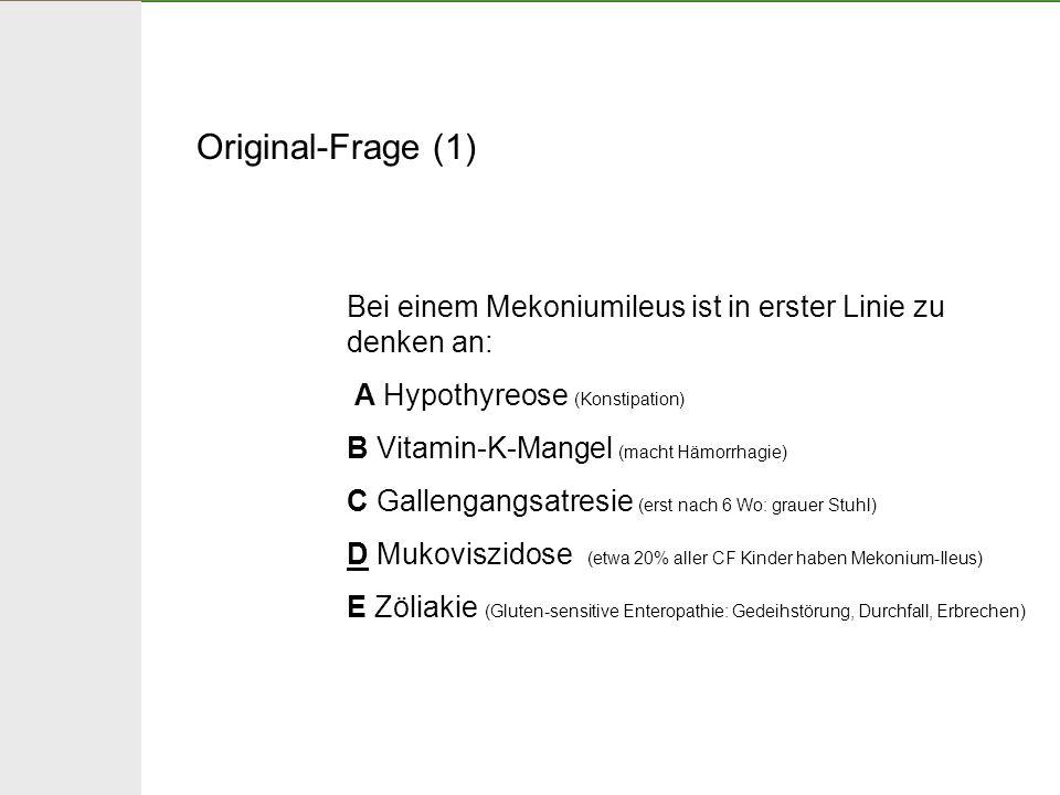 Original-Frage (1) Bei einem Mekoniumileus ist in erster Linie zu denken an: A Hypothyreose (Konstipation) B Vitamin-K-Mangel (macht Hämorrhagie) C Ga