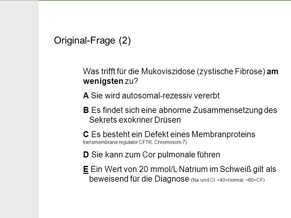Original-Frage (2) Was trifft für die Mukoviszidose (zystische Fibrose) am wenigsten zu? A Sie wird autosomal-rezessiv vererbt B Es findet sich eine a