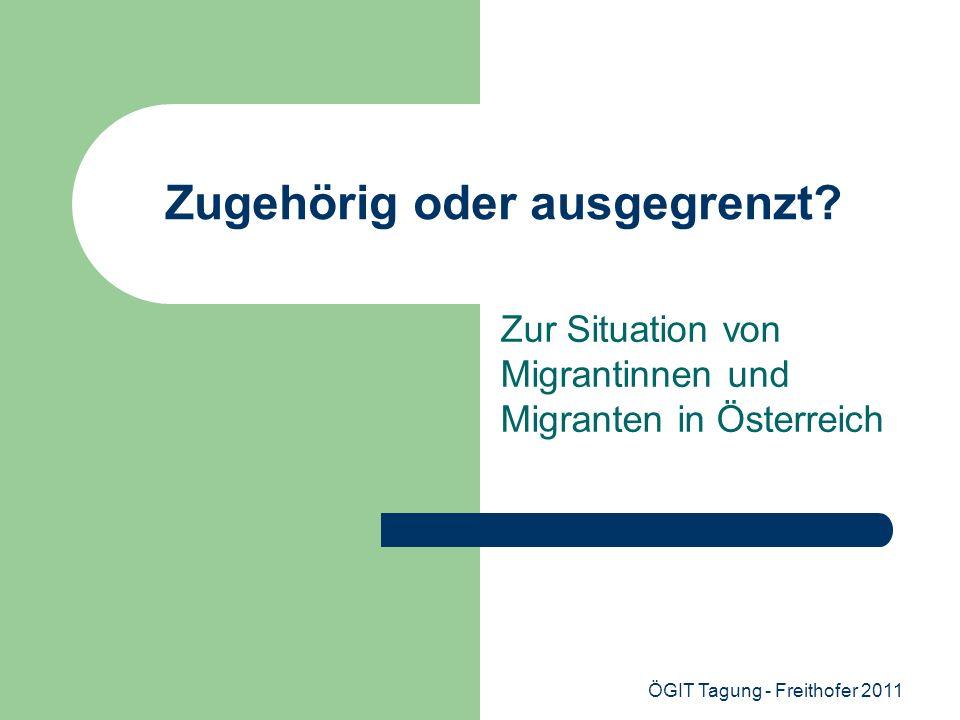 ÖGIT Tagung - Freithofer 2011 Zugehörig oder ausgegrenzt? Zur Situation von Migrantinnen und Migranten in Österreich