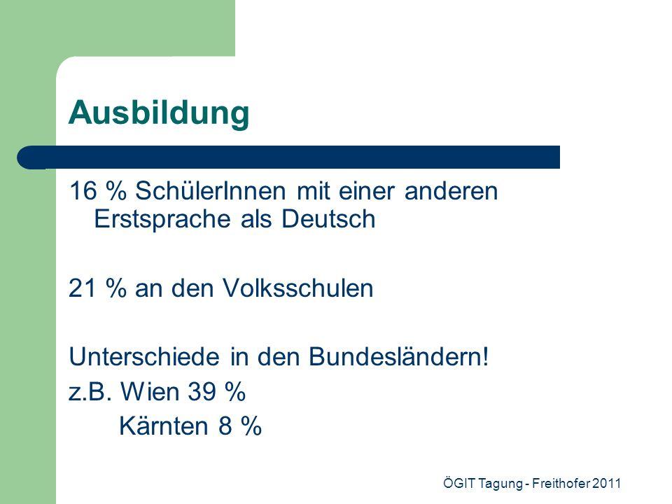 ÖGIT Tagung - Freithofer 2011 Ausbildung 16 % SchülerInnen mit einer anderen Erstsprache als Deutsch 21 % an den Volksschulen Unterschiede in den Bund