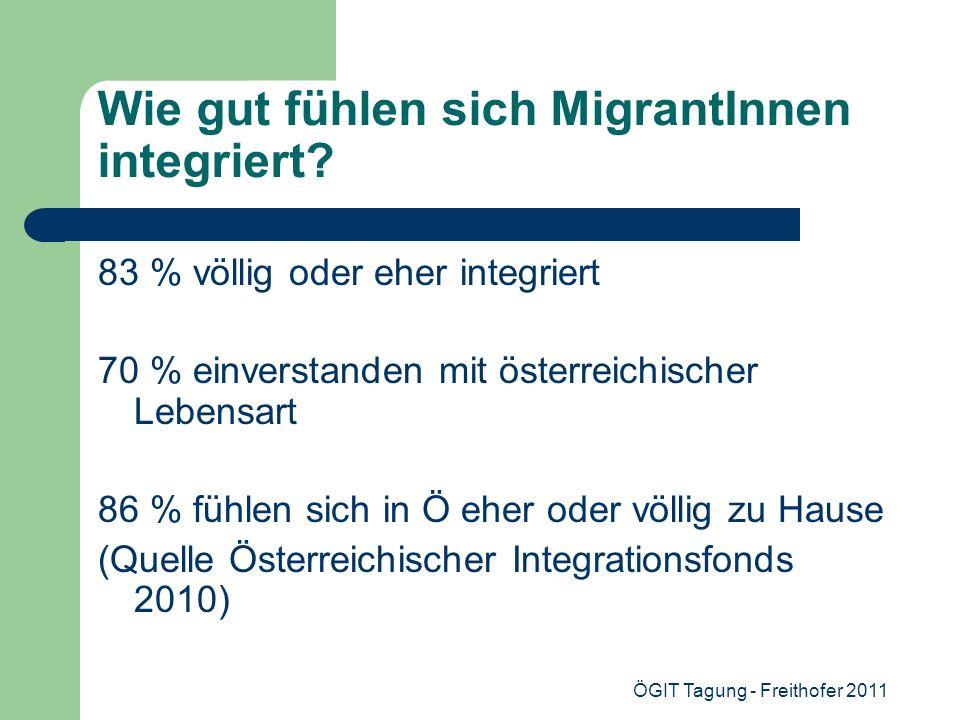 ÖGIT Tagung - Freithofer 2011 Wie gut fühlen sich MigrantInnen integriert? 83 % völlig oder eher integriert 70 % einverstanden mit österreichischer Le