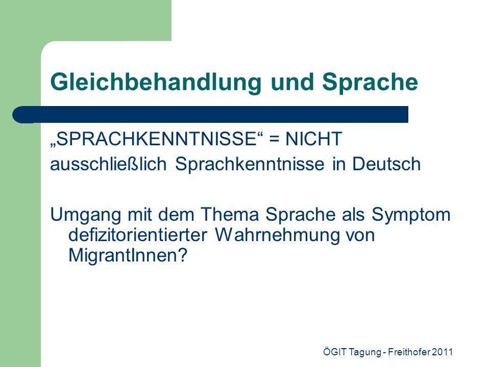 ÖGIT Tagung - Freithofer 2011 Gleichbehandlung und Sprache SPRACHKENNTNISSE = NICHT ausschließlich Sprachkenntnisse in Deutsch Umgang mit dem Thema Sp