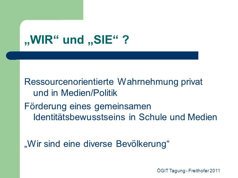 ÖGIT Tagung - Freithofer 2011 WIR und SIE ? Ressourcenorientierte Wahrnehmung privat und in Medien/Politik Förderung eines gemeinsamen Identitätsbewus