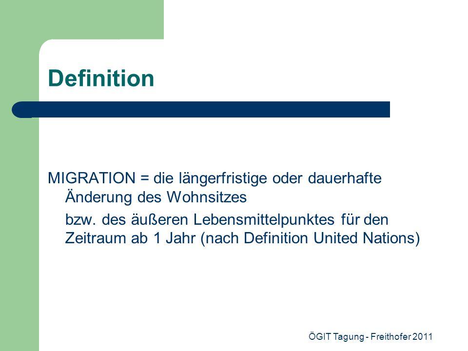 ÖGIT Tagung - Freithofer 2011 Definition MIGRATION = die längerfristige oder dauerhafte Änderung des Wohnsitzes bzw. des äußeren Lebensmittelpunktes f