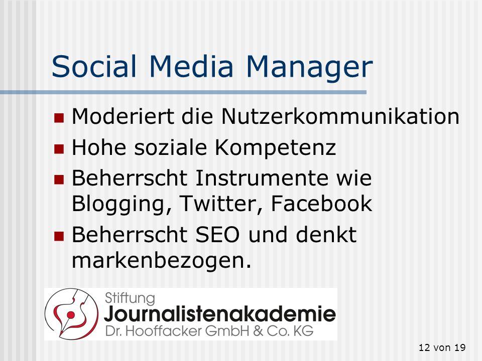 12 von 19 Social Media Manager Moderiert die Nutzerkommunikation Hohe soziale Kompetenz Beherrscht Instrumente wie Blogging, Twitter, Facebook Beherrs