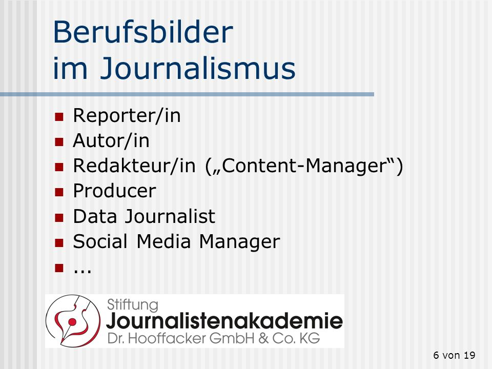 6 von 19 Berufsbilder im Journalismus Reporter/in Autor/in Redakteur/in (Content-Manager) Producer Data Journalist Social Media Manager...