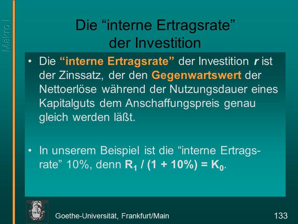 Goethe-Universität, Frankfurt/Main 133 Die interne Ertragsrate der Investition Die interne Ertragsrate der Investition r ist der Zinssatz, der den Gegenwartswert der Nettoerlöse während der Nutzungsdauer eines Kapitalguts dem Anschaffungspreis genau gleich werden läßt.