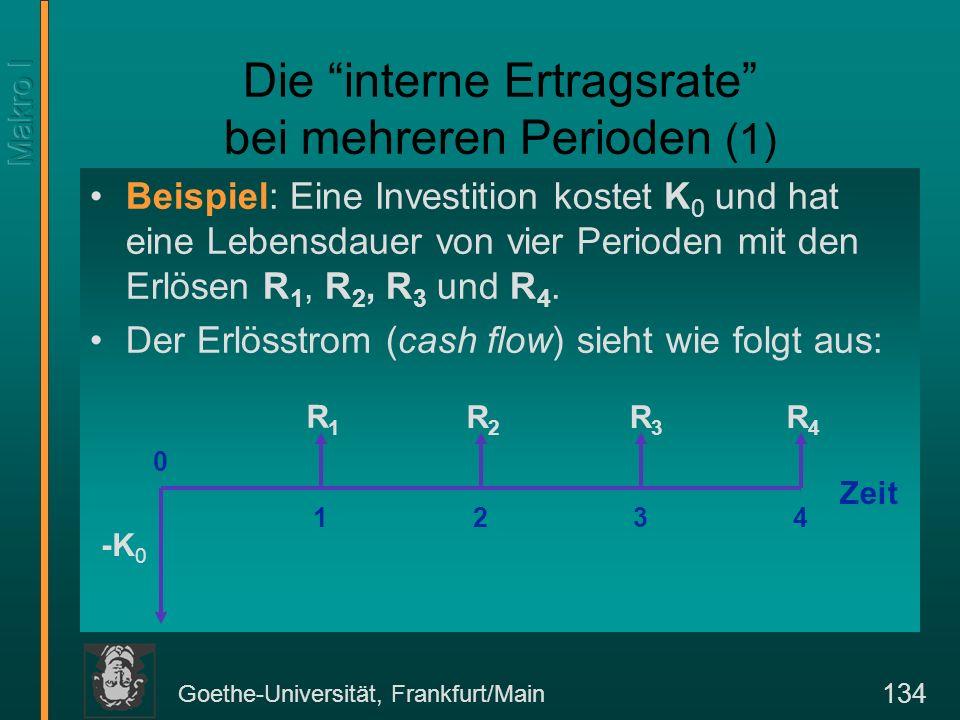Goethe-Universität, Frankfurt/Main 134 Die interne Ertragsrate bei mehreren Perioden (1) Beispiel: Eine Investition kostet K 0 und hat eine Lebensdaue