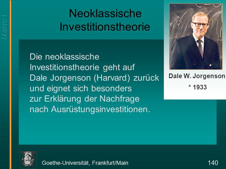 Goethe-Universität, Frankfurt/Main 140 Die neoklassische Investitionstheorie geht auf Dale Jorgenson (Harvard) zurück und eignet sich besonders zur Er