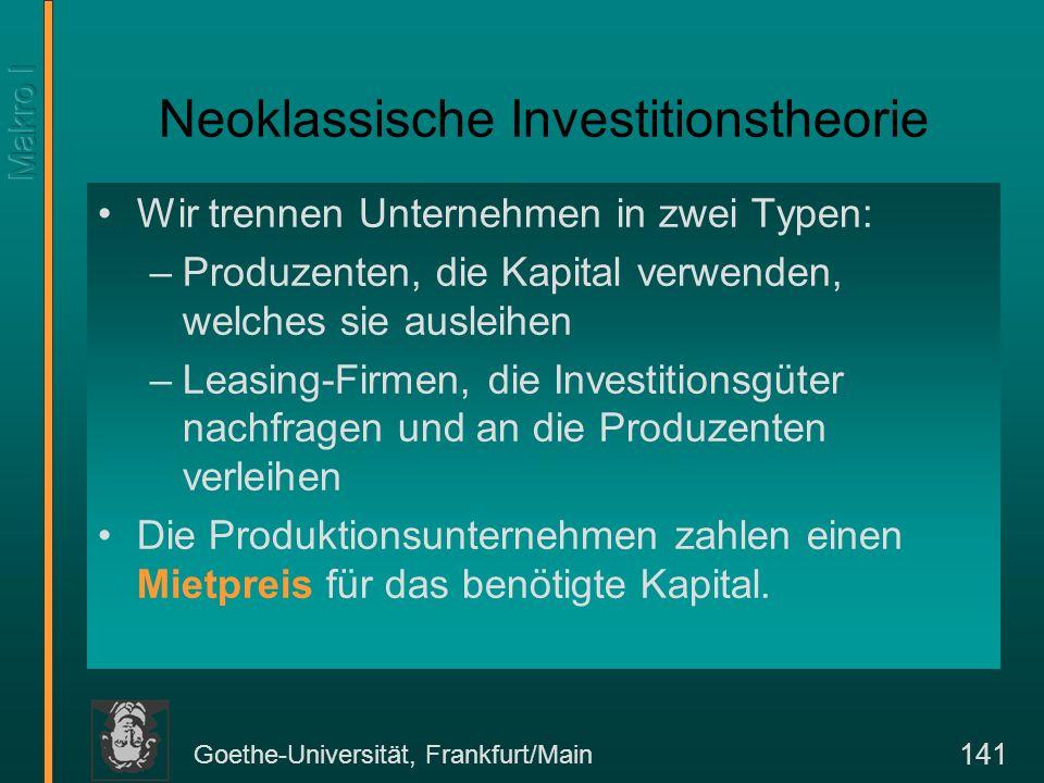 Goethe-Universität, Frankfurt/Main 141 Neoklassische Investitionstheorie Wir trennen Unternehmen in zwei Typen: –Produzenten, die Kapital verwenden, welches sie ausleihen –Leasing-Firmen, die Investitionsgüter nachfragen und an die Produzenten verleihen Die Produktionsunternehmen zahlen einen Mietpreis für das benötigte Kapital.