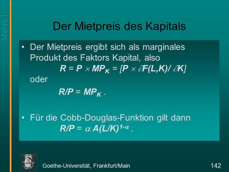 Goethe-Universität, Frankfurt/Main 142 Der Mietpreis des Kapitals Der Mietpreis ergibt sich als marginales Produkt des Faktors Kapital, also R = P MP K = [P F(L,K)/ K] oder R/P = MP K.