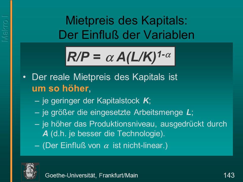 Goethe-Universität, Frankfurt/Main 143 Mietpreis des Kapitals: Der Einfluß der Variablen Der reale Mietpreis des Kapitals ist um so höher, –je geringer der Kapitalstock K; –je größer die eingesetzte Arbeitsmenge L; –je höher das Produktionsniveau, ausgedrückt durch A (d.h.
