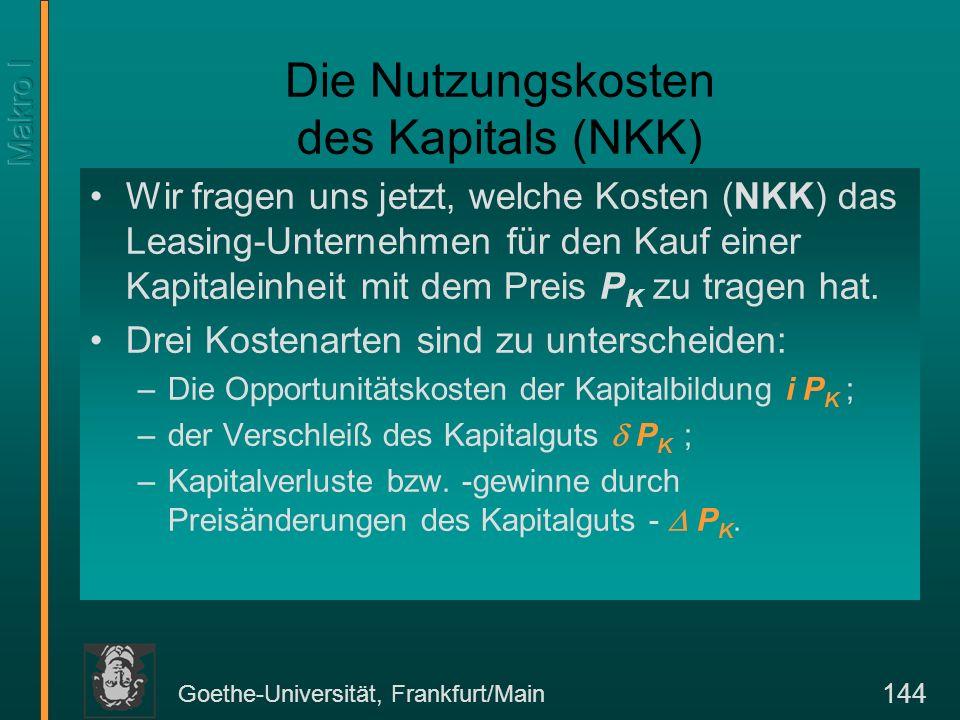 Goethe-Universität, Frankfurt/Main 144 Die Nutzungskosten des Kapitals (NKK) Wir fragen uns jetzt, welche Kosten (NKK) das Leasing-Unternehmen für den Kauf einer Kapitaleinheit mit dem Preis P K zu tragen hat.