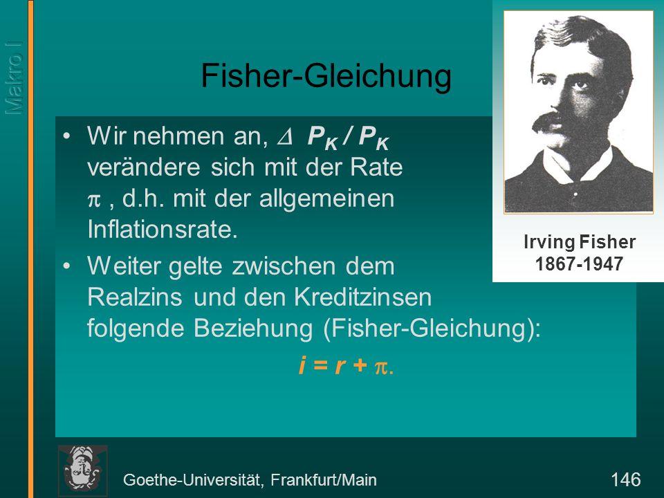 Goethe-Universität, Frankfurt/Main 146 Fisher-Gleichung Wir nehmen an, P K / P K verändere sich mit der Rate, d.h. mit der allgemeinen Inflationsrate.