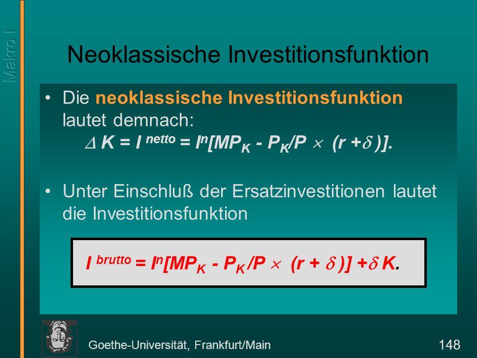 Goethe-Universität, Frankfurt/Main 148 Neoklassische Investitionsfunktion Die neoklassische Investitionsfunktion lautet demnach: K = I netto = I n [MP