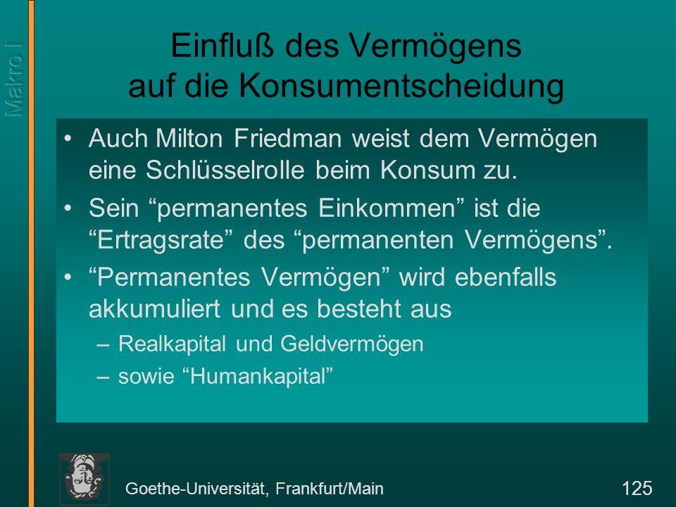 Goethe-Universität, Frankfurt/Main 126 Das permanente Einkommen und die Konsumfunktion Das transitorische Einkommen ist Y t, das permanente Einkommen (Y P ) ist Y P t = r [K + F + H ] t-1, wobei K = Realkapital F = Finanzkapital H = Humankapital Die Konsumfunktion ist dann C t = C (Y P t, Y t ).