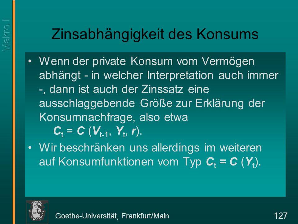 Goethe-Universität, Frankfurt/Main 127 Zinsabhängigkeit des Konsums Wenn der private Konsum vom Vermögen abhängt - in welcher Interpretation auch immer -, dann ist auch der Zinssatz eine ausschlaggebende Größe zur Erklärung der Konsumnachfrage, also etwa C t = C (V t-1, Y t, r).