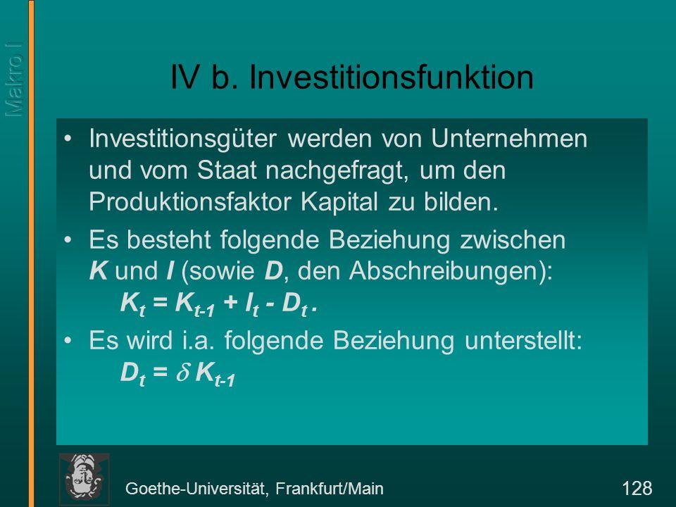 Goethe-Universität, Frankfurt/Main 128 IV b. Investitionsfunktion Investitionsgüter werden von Unternehmen und vom Staat nachgefragt, um den Produktio