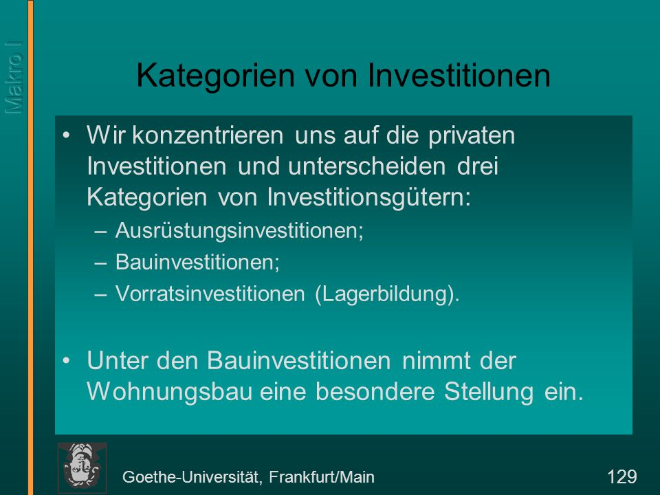 Goethe-Universität, Frankfurt/Main 129 Kategorien von Investitionen Wir konzentrieren uns auf die privaten Investitionen und unterscheiden drei Kategorien von Investitionsgütern: –Ausrüstungsinvestitionen; –Bauinvestitionen; –Vorratsinvestitionen (Lagerbildung).