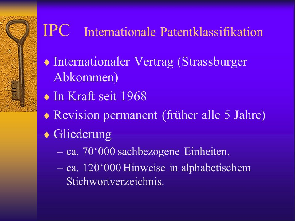 IPC Internationale Patentklassifikation Internationaler Vertrag (Strassburger Abkommen) In Kraft seit 1968 Revision permanent (früher alle 5 Jahre) Gl
