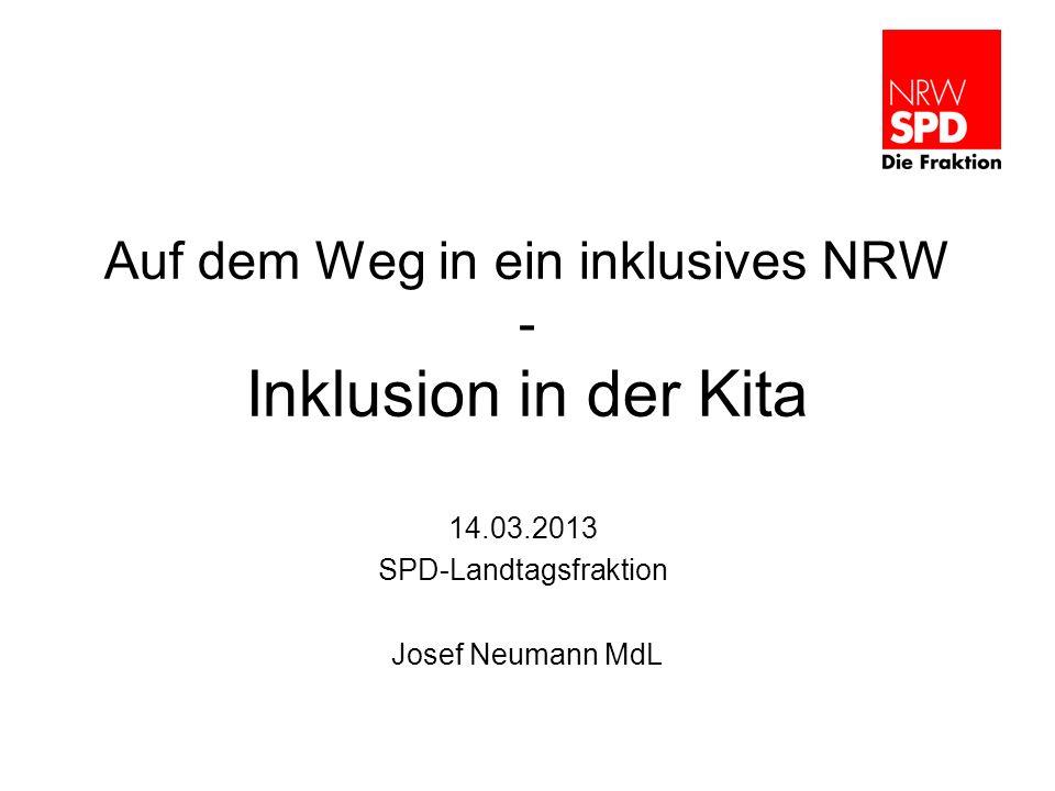 Auf dem Weg in ein inklusives NRW - Inklusion in der Kita 14.03.2013 SPD-Landtagsfraktion Josef Neumann MdL