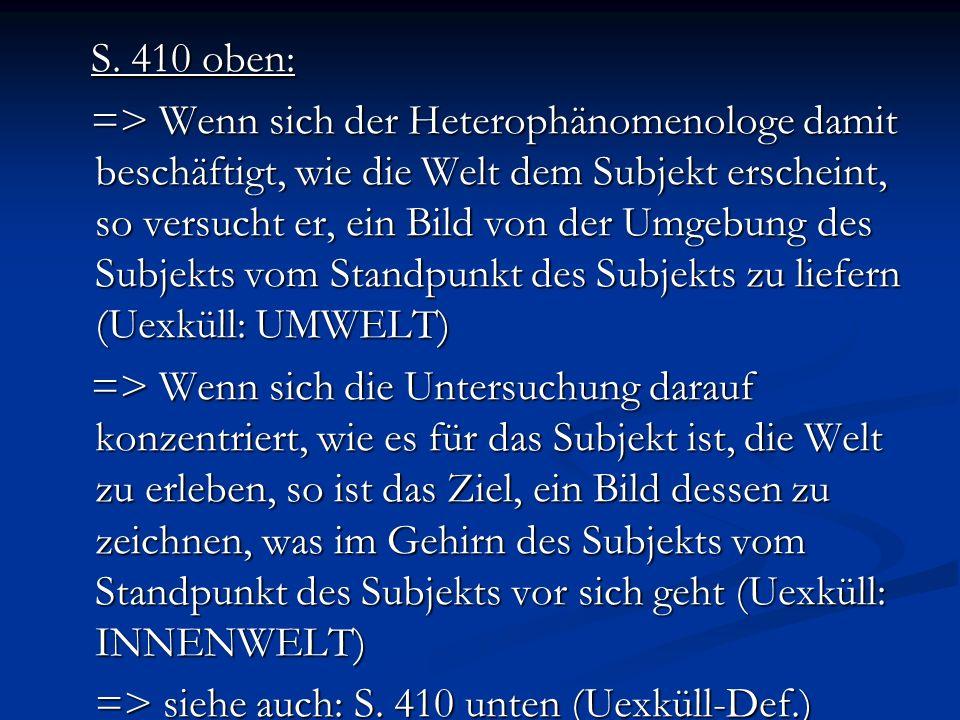 S. 410 oben: S. 410 oben: => Wenn sich der Heterophänomenologe damit beschäftigt, wie die Welt dem Subjekt erscheint, so versucht er, ein Bild von der