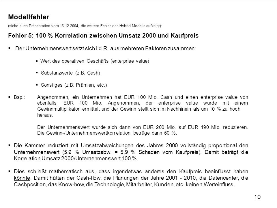 Modellfehler (siehe auch Präsentation vom 16.12.2004, die weitere Fehler des Hybrid-Modells aufzeigt): Fehler 5: 100 % Korrelation zwischen Umsatz 2000 und Kaufpreis Der Unternehmenswert setzt sich i.d.R.